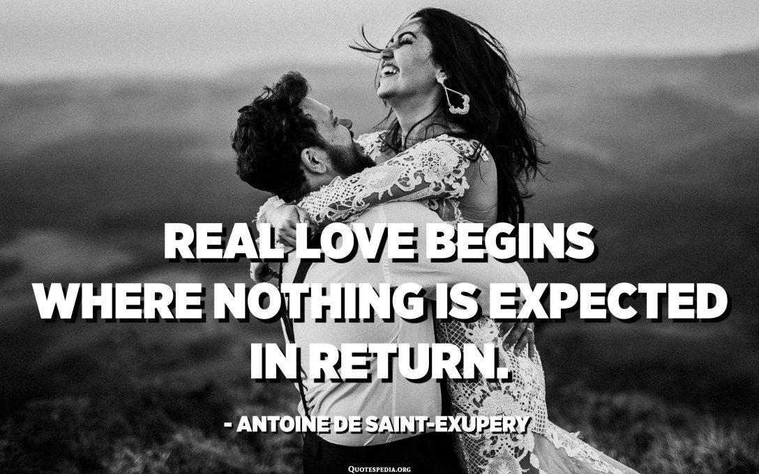 Real love begins where nothing is expected in return. - Antoine de Saint-Exupery