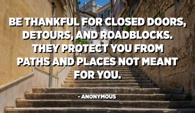 Be thankful for closed doors, detours, and roadblocks. They protect you from paths and places not meant for you. - Anonymous