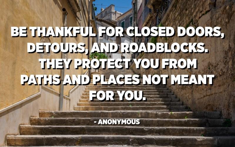 બંધ દરવાજા, ચકરાવો અને રસ્તાના અવરોધ માટે આભારી બનો. તેઓ તમને નહીં તે રસ્તો અને સ્થળોથી તમારું રક્ષણ કરે છે. અનામિક