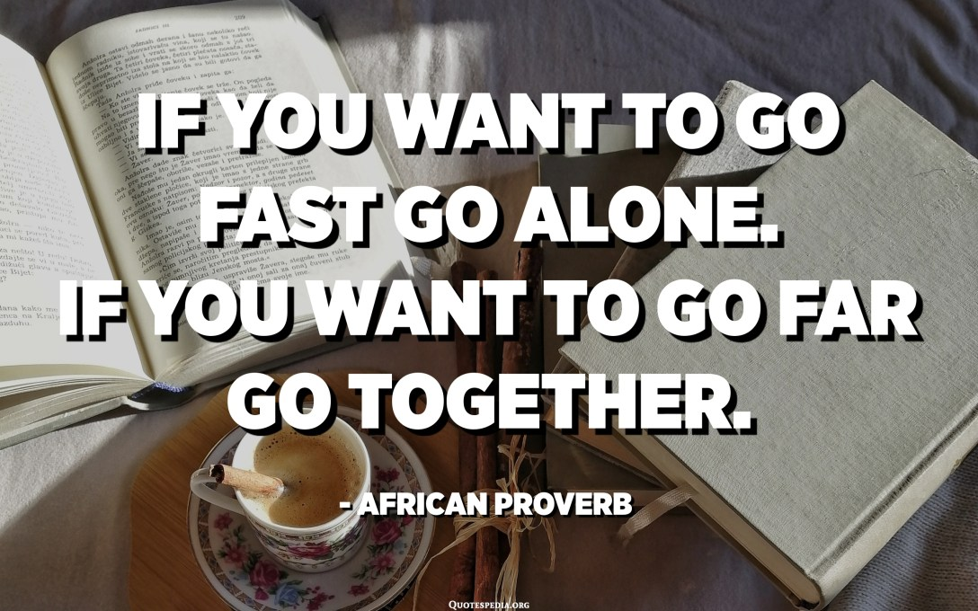 If you want to go fast go alone. If you want to go far go together. - African Proverb