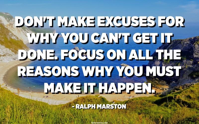 No us excuseu per què no ho podeu fer. Centra't en tots els motius pels quals has de fer-ho realitat. - Ralph Marston