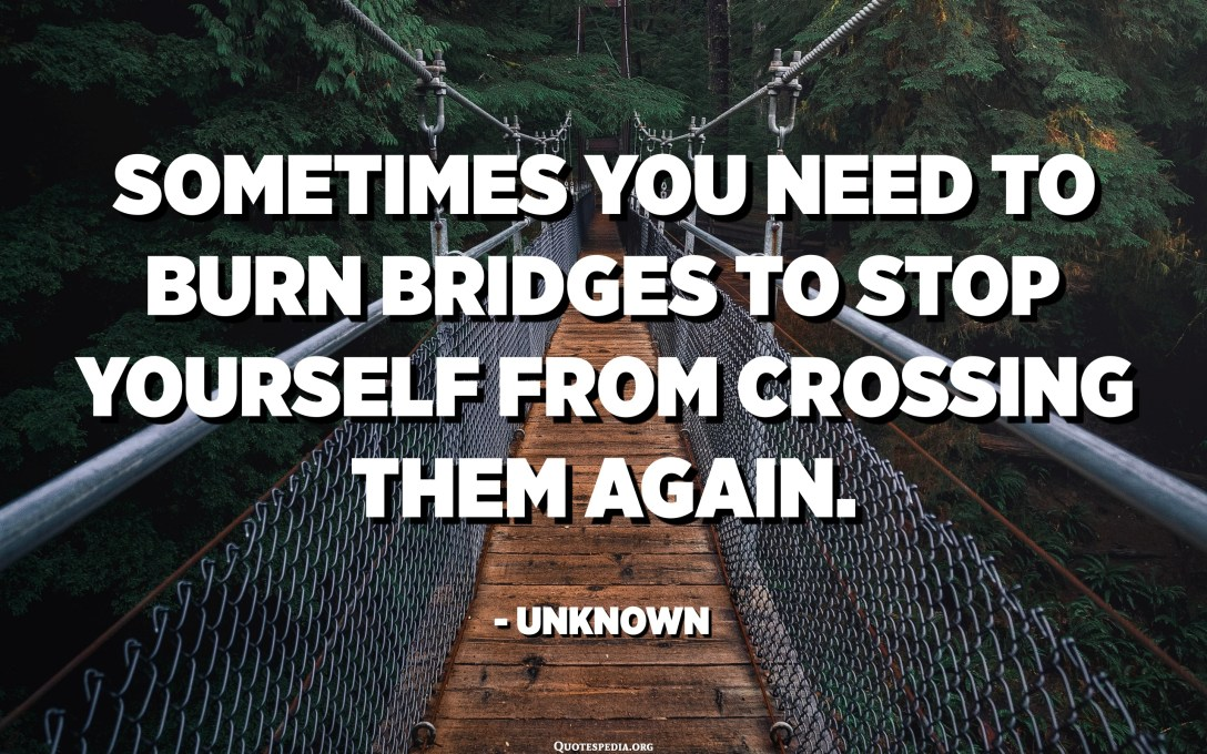 Sometimes you need to burn bridges to stop yourself from crossing them again. - Unknown