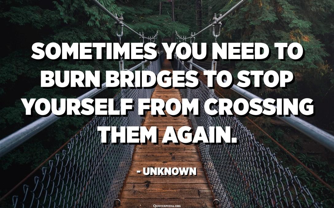 في بعض الأحيان تحتاج إلى حرق الجسور لمنع نفسك من عبورها مرة أخرى. - مجهول