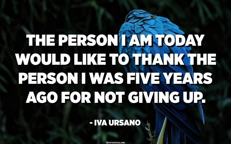 હું આજે જે વ્યક્તિ છું તે વ્યક્તિનો આભાર માનવા માંગશે જે હું હાર્યો ન હતો તેના માટે પાંચ વર્ષ પહેલા હતો. - ઇવા ઉર્સાનો