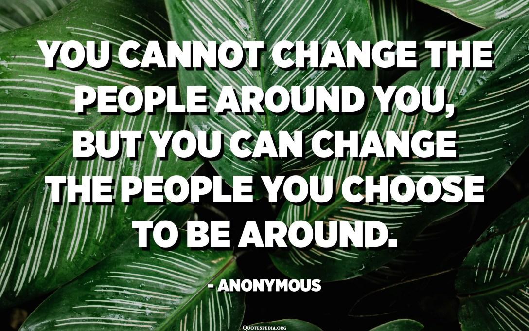 Ju nuk mund të ndryshoni njerëzit përreth jush, por ju mund të ndryshoni njerëzit që ju vendosni të jenë rreth. - Anonim