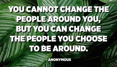 You cannot change the people around you, but you can change the people you choose to be around. - Anonymous