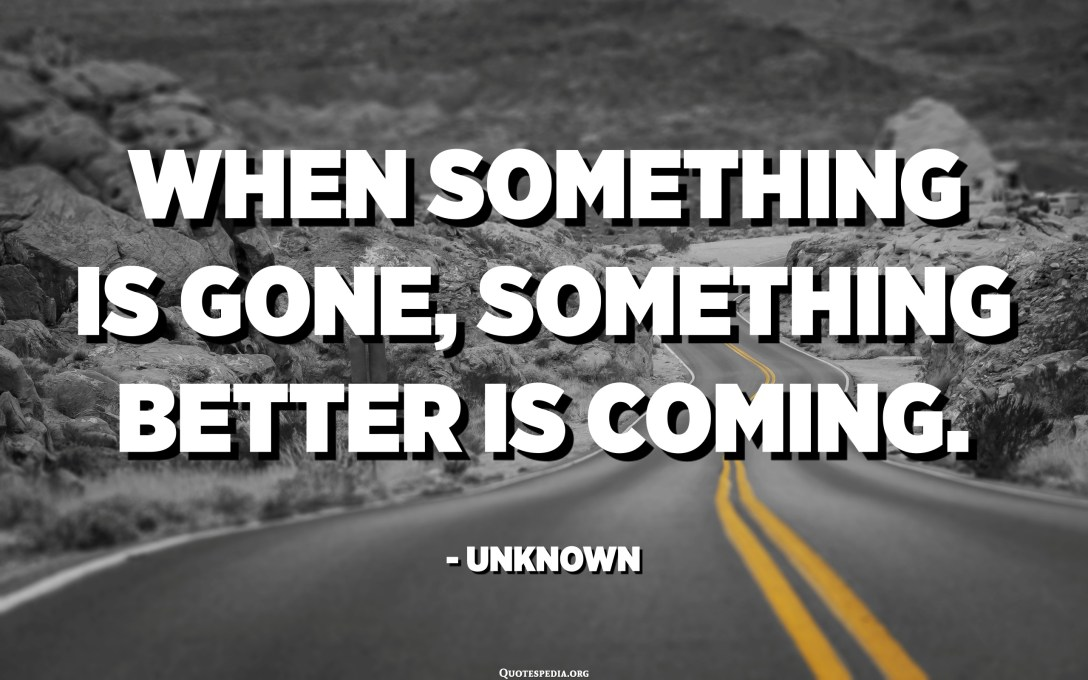 When something is gone, something better is coming. - Unknown