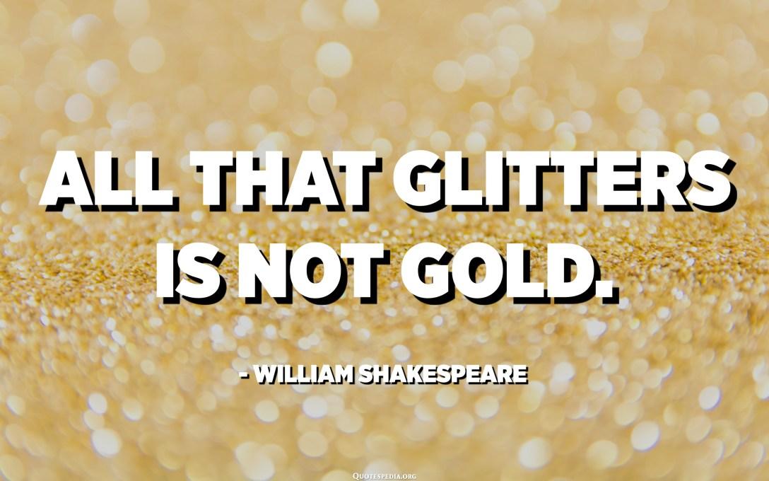 Гялалзсан бүхэн алт биш юм. - Уильям Шекспир
