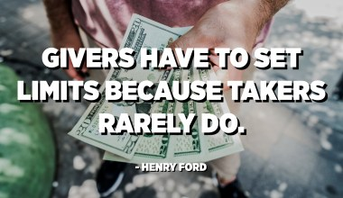 Givers have to set limits because takers rarely do. - Henry Ford