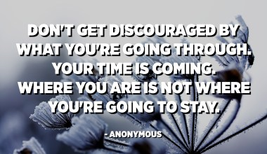 Don't get discouraged by what you're going through. Your time is coming. Where you are is not where you're going to stay. - Anonymous