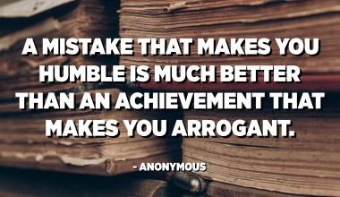 Um erro que a humilha é muito melhor do que uma conquista que a torna arrogante. - Anônimo