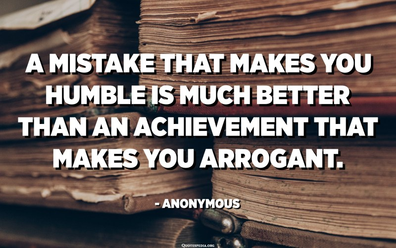 A mistake that makes you humble is much better than an achievement that makes you arrogant. - Anonymous