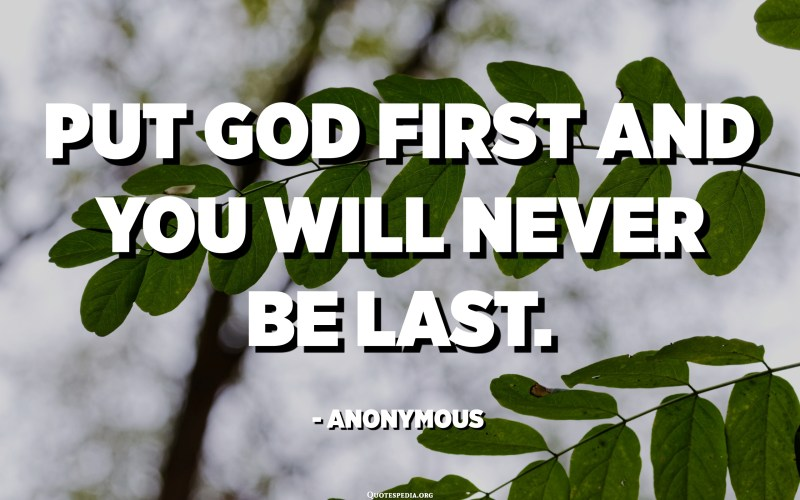 Put God first and you will never be last. - Anonymous