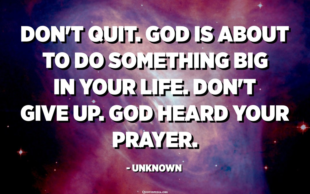Don't quit. God is about to do something BIG in your life. Don't give up. God heard your prayer. - Unknown