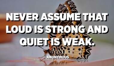 Never assume that loud is strong and quiet is weak. - Anonymous