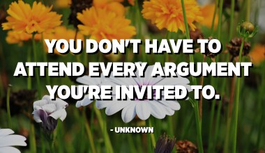 You don't have to attend every argument you're invited to. - Unknown