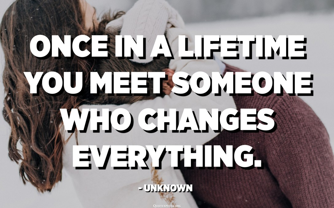 Once in a lifetime you meet someone who changes everything. - Unknown