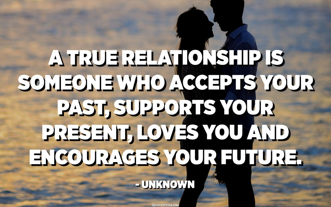 العلاقة الحقيقية هي شخص يقبل ماضيك ، ويدعم حاضرك ، ويحبك ، ويشجع مستقبلك. - مجهول