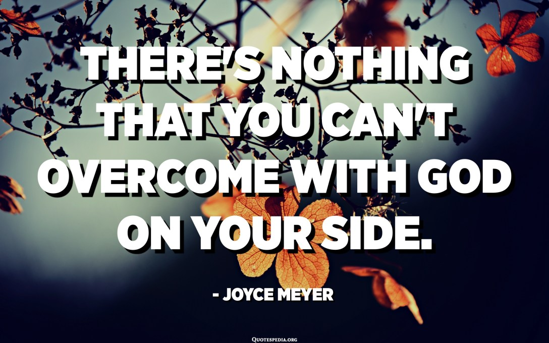 There's nothing that you can't overcome with God on your side. - Joyce Meyer