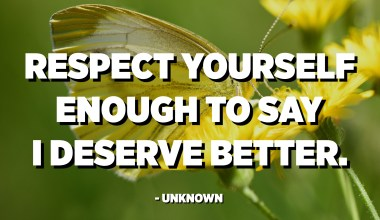 Respect yourself enough to say I deserve better. - Unknown