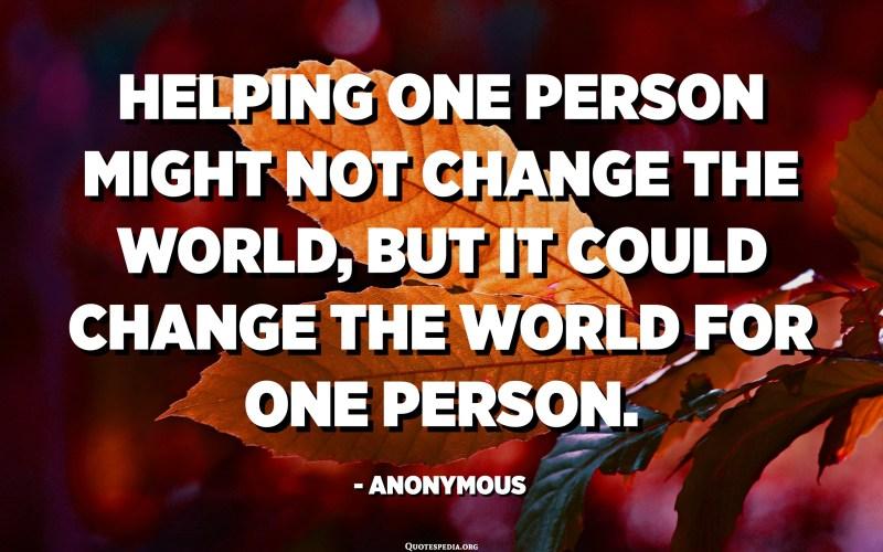 Ajudar una persona pot no canviar el món, però pot canviar el món per una persona. - Anònim