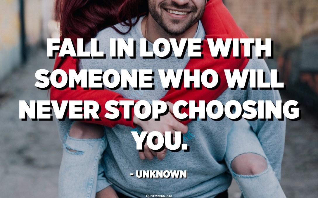 התאהב במישהו שלעולם לא יפסיק לבחור בך. - לא ידוע
