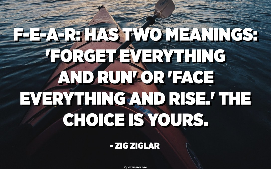 "FEAR: té dos significats: ""Forget Everything And Run"" o ""Face Everything And Rise"". L'elecció és vostra. - Zig Ziglar"