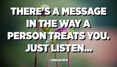 There's a message in the way a person treats you. Just listen. - Unknown