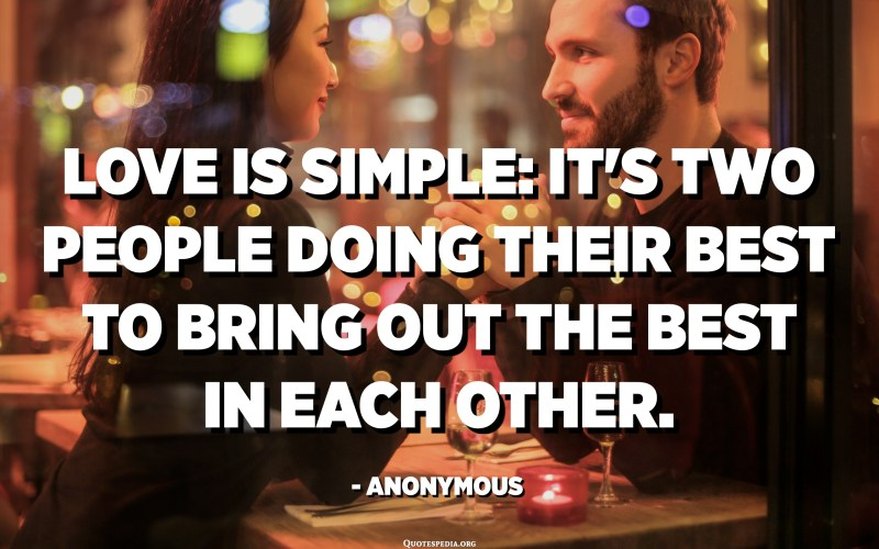 Love is simple: it's two people doing their best to bring out the best in each other. - Anonymous