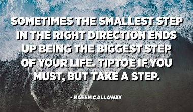 Sometimes the smallest step in the right direction ends up being the biggest step of your life. Tiptoe if you must, but take a step. - Naeem Callaway