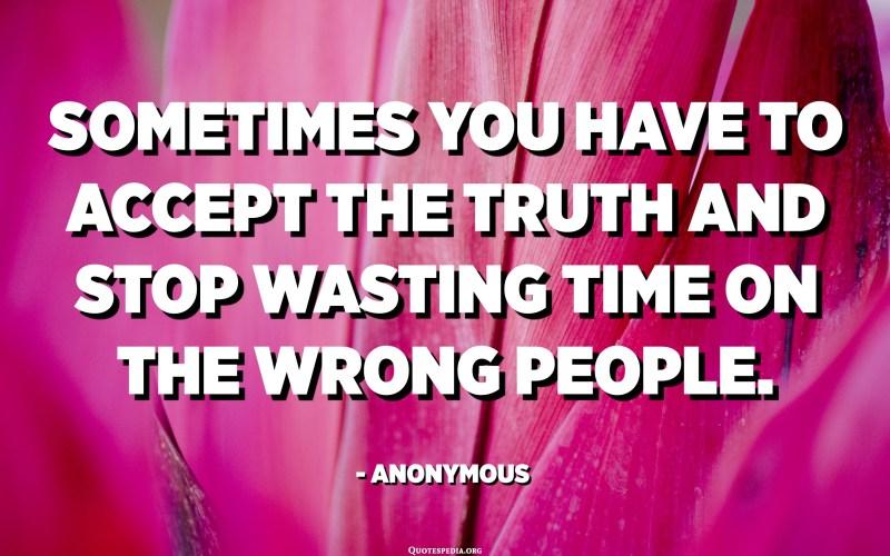 في بعض الأحيان يجب عليك قبول الحقيقة والتوقف عن إضاعة الوقت على الأشخاص الخطأ. - مجهول