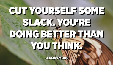 Cut yourself some slack. You're doing better than you think. - Anonymous