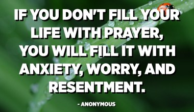 If you don't fill your life with prayer, you will fill it with anxiety, worry, and resentment. - Anonymous