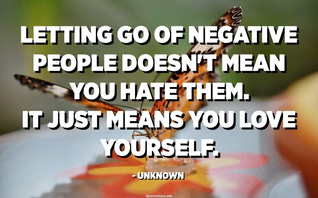 નકારાત્મક લોકોને જવા દેવાનો અર્થ એ નથી કે તમે તેમને નફરત કરો. તેનો અર્થ એ છે કે તમે તમારી જાતને પ્રેમ કરો છો. - અજ્ Unknownાત