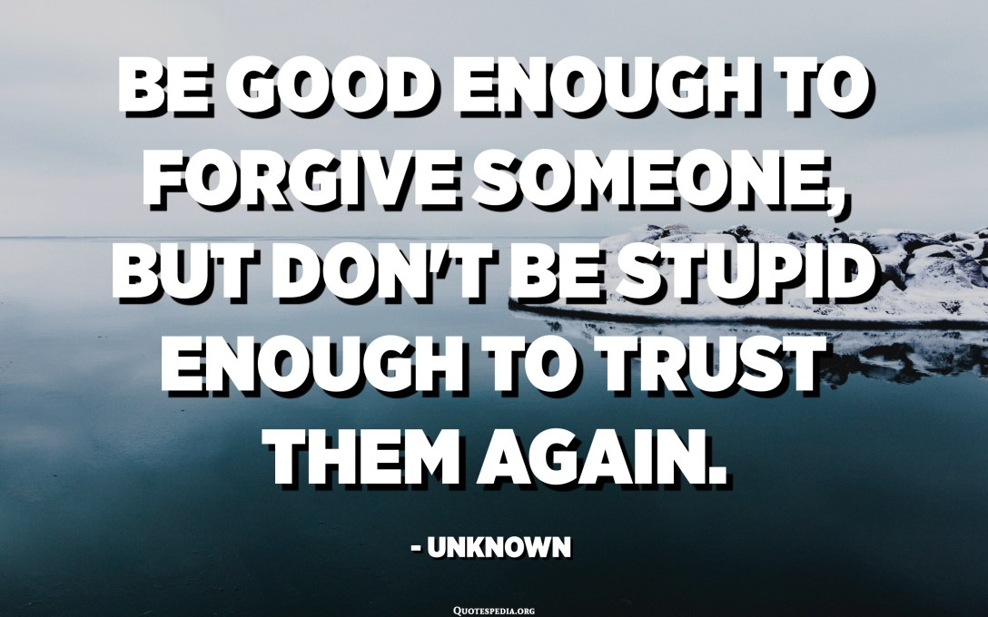 Be good enough to forgive someone, but don't be stupid enough to trust them again. - Unknown