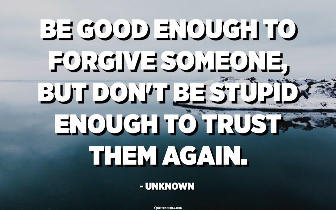 Ole tarpeeksi hyvä antamaan anteeksi jollekin, mutta älä ole tarpeeksi tyhmä luottaaksesi heihin uudestaan. - Tuntematon
