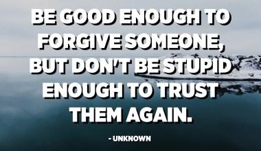 به اندازه کافی خوب باشید که کسی را ببخشید ، اما احمقانه نباشید تا دوباره به آنها اعتماد کنید. - ناشناس