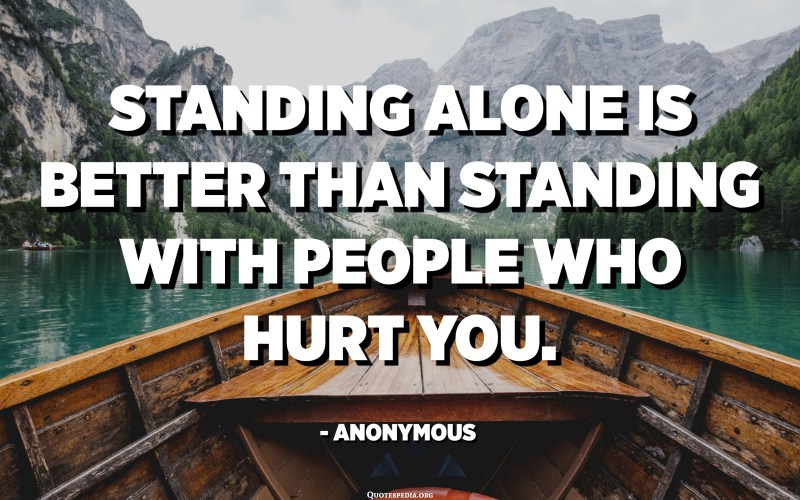 Standing alone is better than standing with people who hurt you. - Anonymous