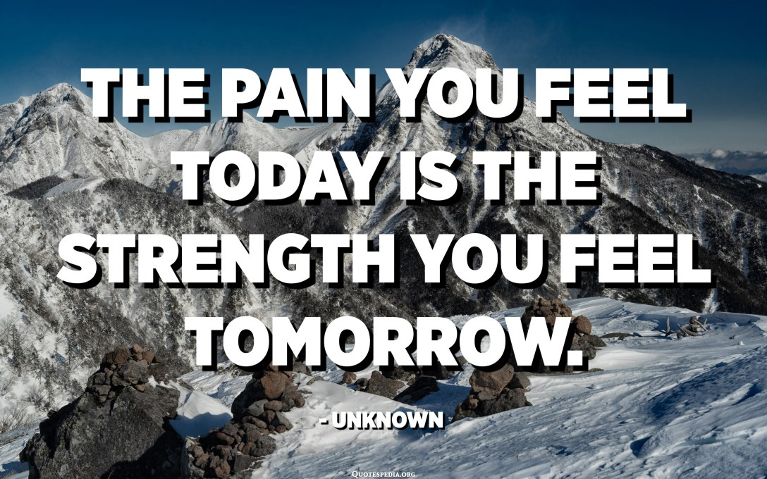 The pain you feel today is the strength you feel tomorrow. - Unknown