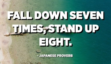 Fall down seven times, stand up eight. - Japanese Proverb