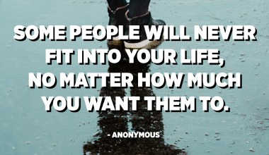 Some people will never fit into your life, no matter how much you want them to. - Anonymous