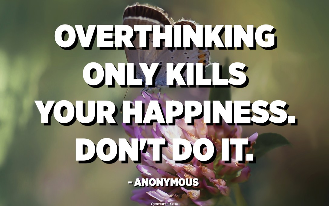 Overthinking only kills your happiness. Don't do it. - Anonymous