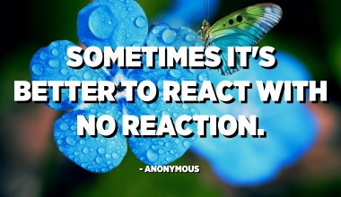 Sometimes it's better to react with no reaction. - Anonymous
