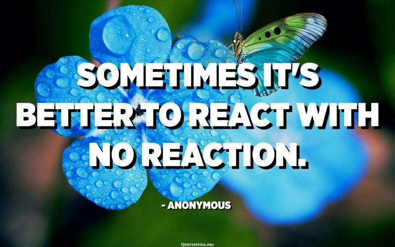 De vegades és millor reaccionar sense cap reacció. - Anònim