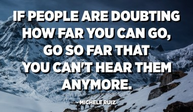 If people are doubting how far you can go, go so far that you can't hear them anymore. - Michele Ruiz