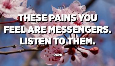 Këto dhimbje që ndjeni janë lajmëtarë. Dëgjojini ata. - Rumi