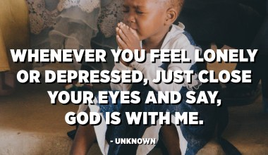 Whenever you feel lonely or depressed, just close your eyes and say, God is with me. - Unknown