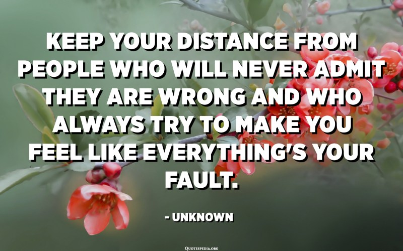 Keep your distance from people who will never admit they are wrong and who always try to make you feel like everything's your fault. - Unknown
