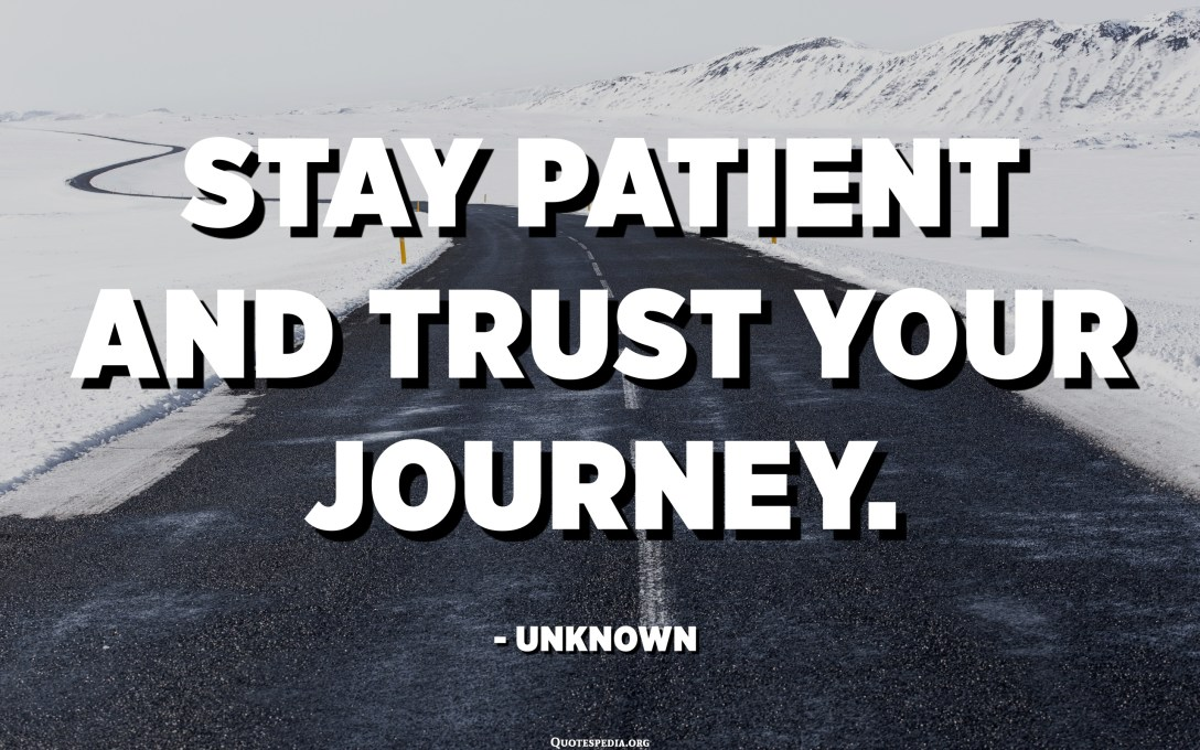 Stay patient and trust your journey. - Unknown