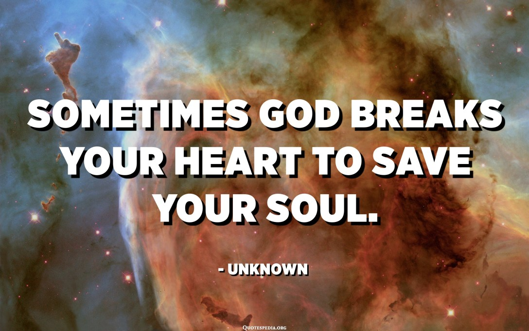 Sometimes god breaks your heart to save your soul. - Unknown